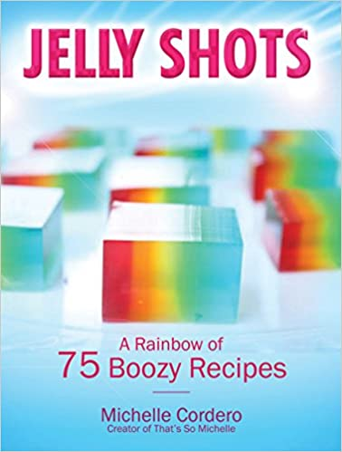 JELLY SHOTS: A RAINBOW OF 70 BOOZY RECIPES