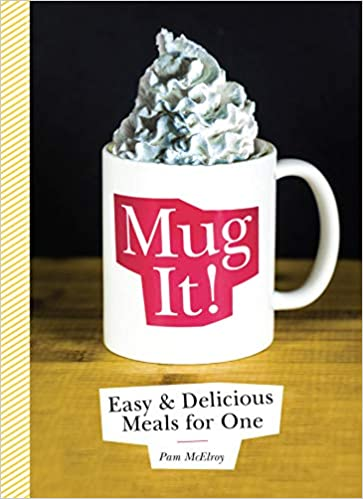 MUG IT: EASY AND DELICIOUS MEALS FOR ONE