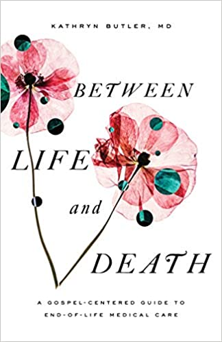 BETWEEN LIFE AND DEATH: A GOSPEL-CENTERED GUIDE TO END...