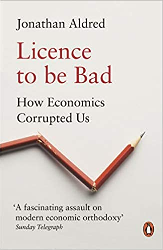 LICENCE TO BE BAD: HOW ECONOMICS CORRUPTED US