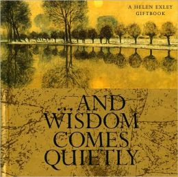 ....AND WISDOM COMES QUIETLY