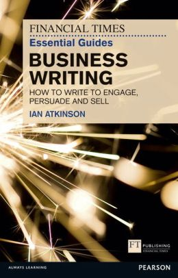 BUSINESS WRITING: HOW TO WRITE TO ENGAGE, PERSUADE AND SELL