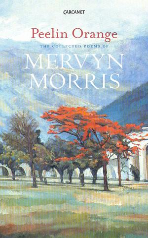 PEELIN ORANGE : THE COLLECTED POEMS OF MERVYN MORRIS
