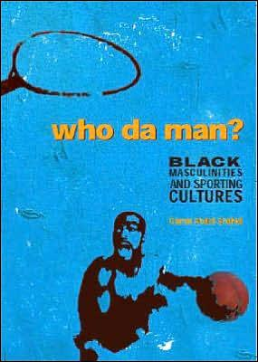 WHO DA MAN? BLACK MASCULINITIES AND SPORTING CULTURES